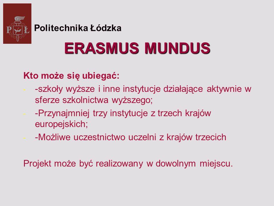ERASMUS MUNDUS Kto może się ubiegać: - -szkoły wyższe i inne instytucje działające aktywnie w sferze szkolnictwa wyższego; - -Przynajmniej trzy instytucje z trzech krajów europejskich; - -Możliwe uczestnictwo uczelni z krajów trzecich Projekt może być realizowany w dowolnym miejscu.