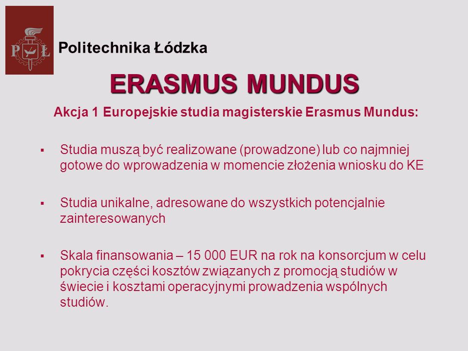ERASMUS MUNDUS Akcja 1 Europejskie studia magisterskie Erasmus Mundus: Studia muszą być realizowane (prowadzone) lub co najmniej gotowe do wprowadzenia w momencie złożenia wniosku do KE Studia unikalne, adresowane do wszystkich potencjalnie zainteresowanych Skala finansowania – 15 000 EUR na rok na konsorcjum w celu pokrycia części kosztów związanych z promocją studiów w świecie i kosztami operacyjnymi prowadzenia wspólnych studiów.