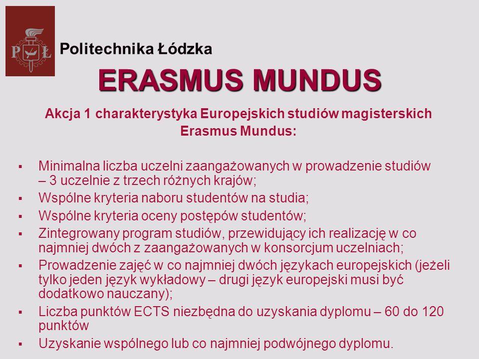 ERASMUS MUNDUS Akcja 1 charakterystyka Europejskich studiów magisterskich Erasmus Mundus: Minimalna liczba uczelni zaangażowanych w prowadzenie studiów – 3 uczelnie z trzech różnych krajów; Wspólne kryteria naboru studentów na studia; Wspólne kryteria oceny postępów studentów; Zintegrowany program studiów, przewidujący ich realizację w co najmniej dwóch z zaangażowanych w konsorcjum uczelniach; Prowadzenie zajęć w co najmniej dwóch językach europejskich (jeżeli tylko jeden język wykładowy – drugi język europejski musi być dodatkowo nauczany); Liczba punktów ECTS niezbędna do uzyskania dyplomu – 60 do 120 punktów Uzyskanie wspólnego lub co najmniej podwójnego dyplomu.