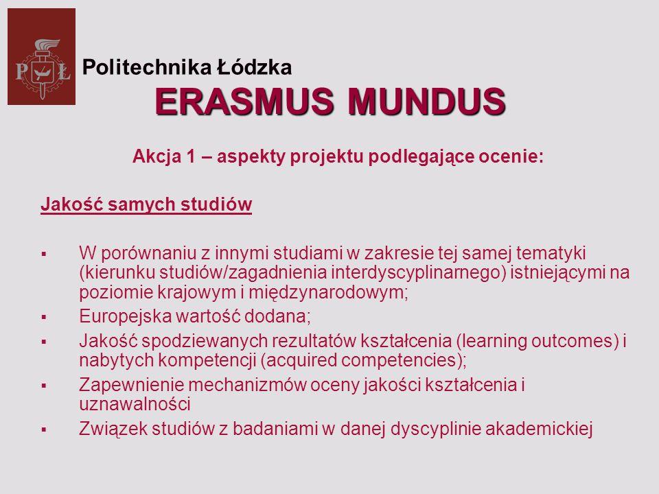 ERASMUS MUNDUS Akcja 1 – aspekty projektu podlegające ocenie: Jakość samych studiów W porównaniu z innymi studiami w zakresie tej samej tematyki (kierunku studiów/zagadnienia interdyscyplinarnego) istniejącymi na poziomie krajowym i międzynarodowym; Europejska wartość dodana; Jakość spodziewanych rezultatów kształcenia (learning outcomes) i nabytych kompetencji (acquired competencies); Zapewnienie mechanizmów oceny jakości kształcenia i uznawalności Związek studiów z badaniami w danej dyscyplinie akademickiej Politechnika Łódzka