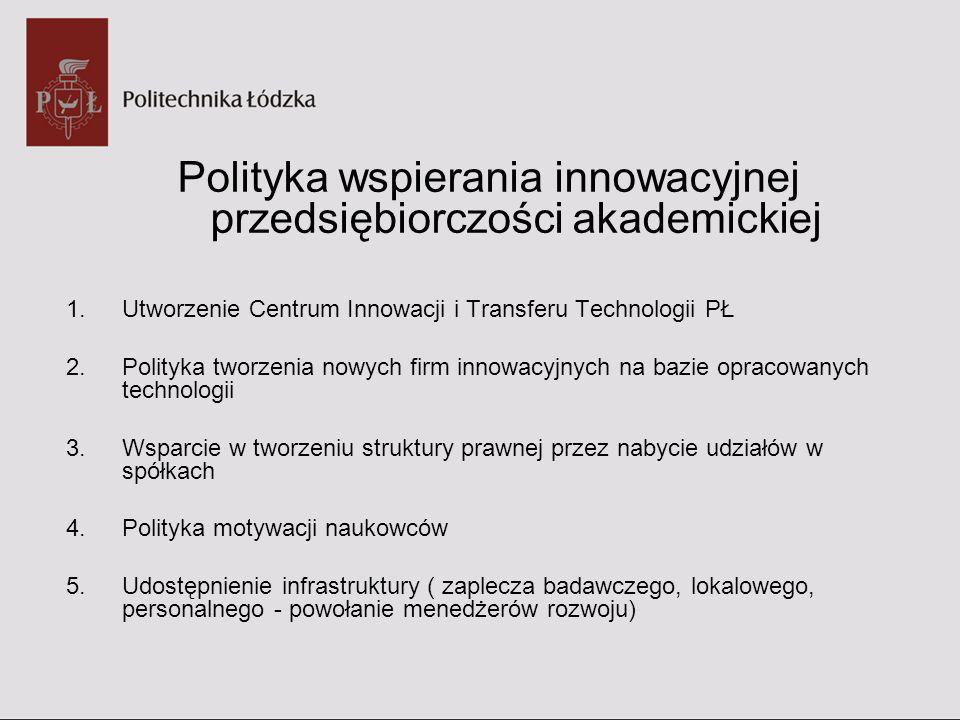 Polityka wspierania innowacyjnej przedsiębiorczości akademickiej 6.Polityka struktur organizacyjnych ułatwiających profesjonalne postępowanie w procesie komercjalizacji wiedzy 7.Badania trendów naukowych – analiza nisz rynkowych – strategia komercjalizacji 8.Wprowadzenie regulacji dotyczących zarządzania własnością intelektualną na PŁ Procedury uzyskiwania ochrony prawnej nowych rozwiązań i wyników prac badawczych Zasady partycypacji Uczelni i twórców w korzyściach osiągniętych z komercjalizacji