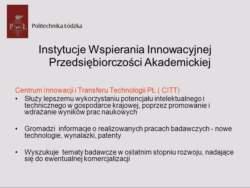 Instytucje Wspierania Innowacyjnej Przedsiębiorczości Akademickiej Centrum Innowacji i Transferu Technologii PŁ ( CITT) Służy lepszemu wykorzystaniu p