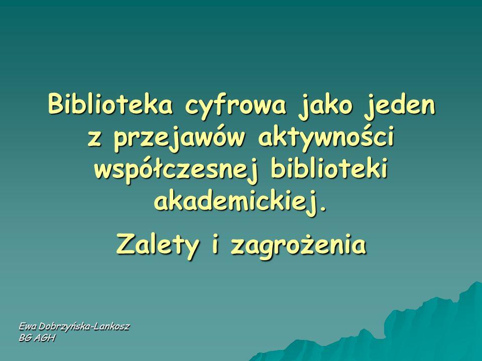 Biblioteka cyfrowa jako jeden z przejawów aktywności współczesnej biblioteki akademickiej. Zalety i zagrożenia Ewa Dobrzyńska-Lankosz BG AGH