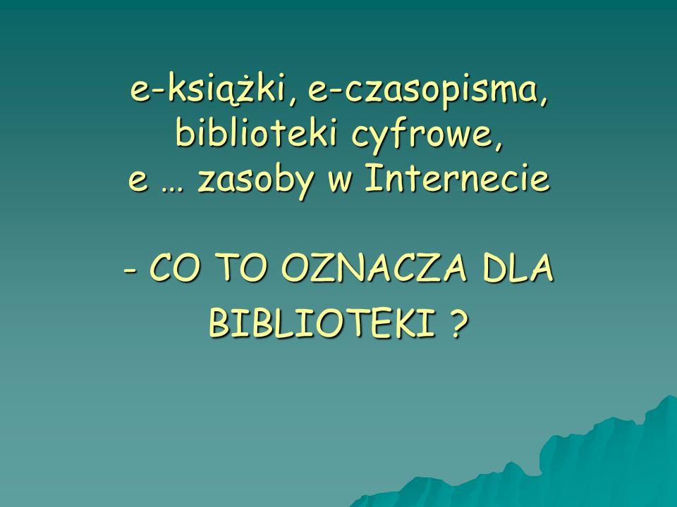 e-książki, e-czasopisma, biblioteki cyfrowe, e … zasoby w Internecie - CO TO OZNACZA DLA BIBLIOTEKI ?
