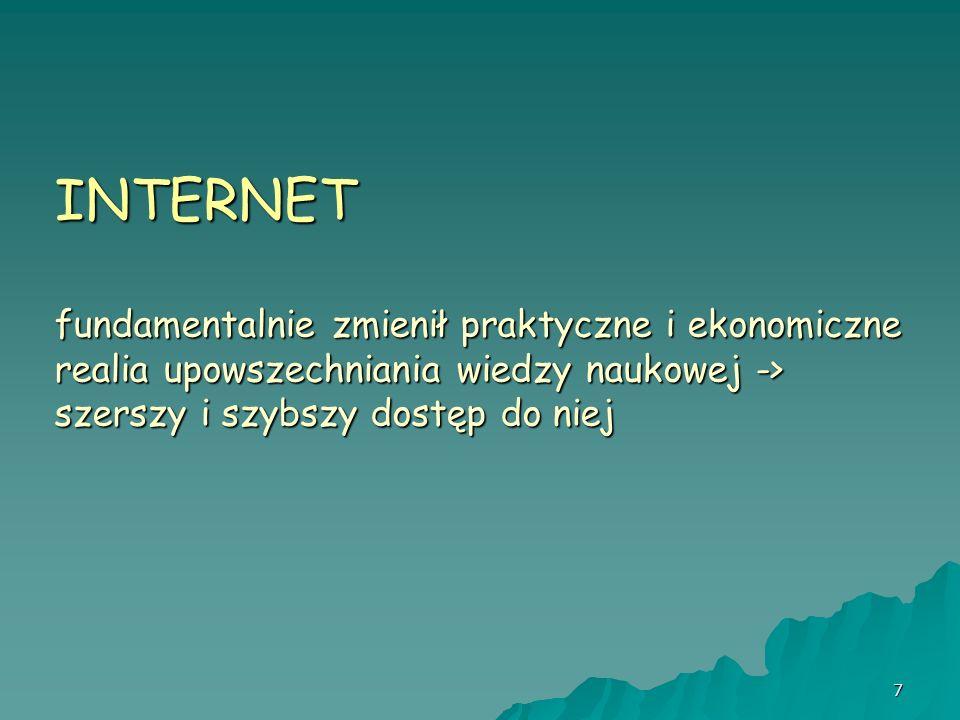 7 INTERNET fundamentalnie zmienił praktyczne i ekonomiczne realia upowszechniania wiedzy naukowej -> szerszy i szybszy dostęp do niej
