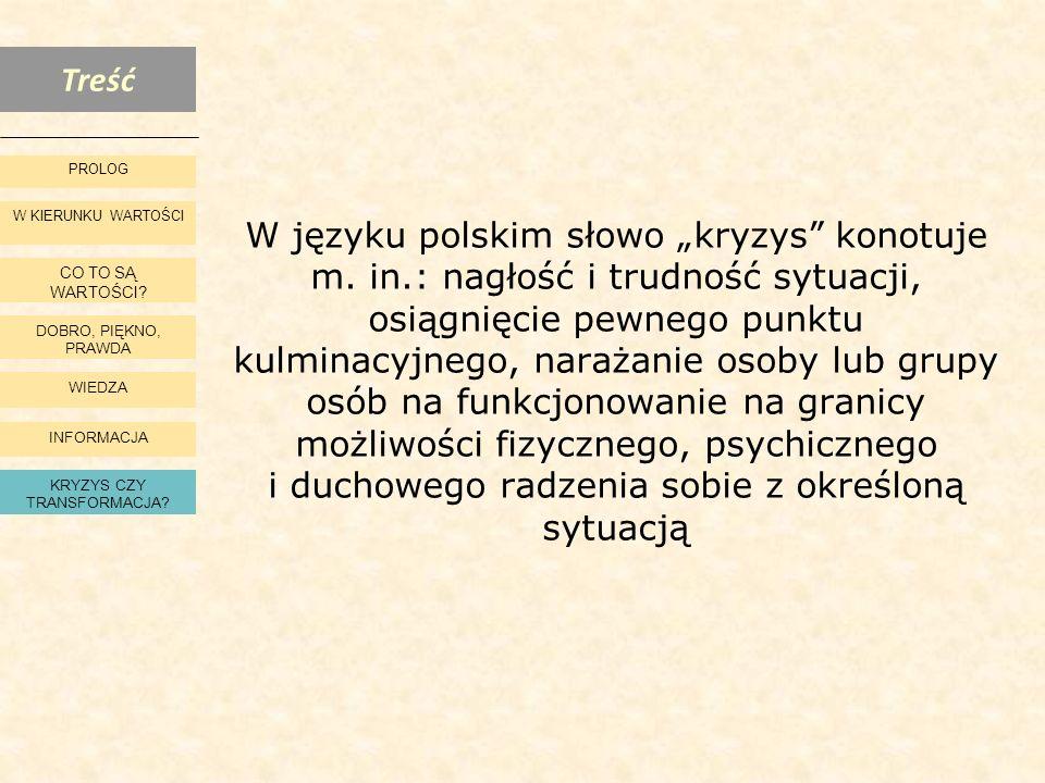 Treść W KIERUNKU WARTOŚCI CO TO SĄ WARTOŚCI? DOBRO, PIĘKNO, PRAWDA WIEDZA INFORMACJA KRYZYS CZY TRANSFORMACJA? PROLOG W języku polskim słowo kryzys ko