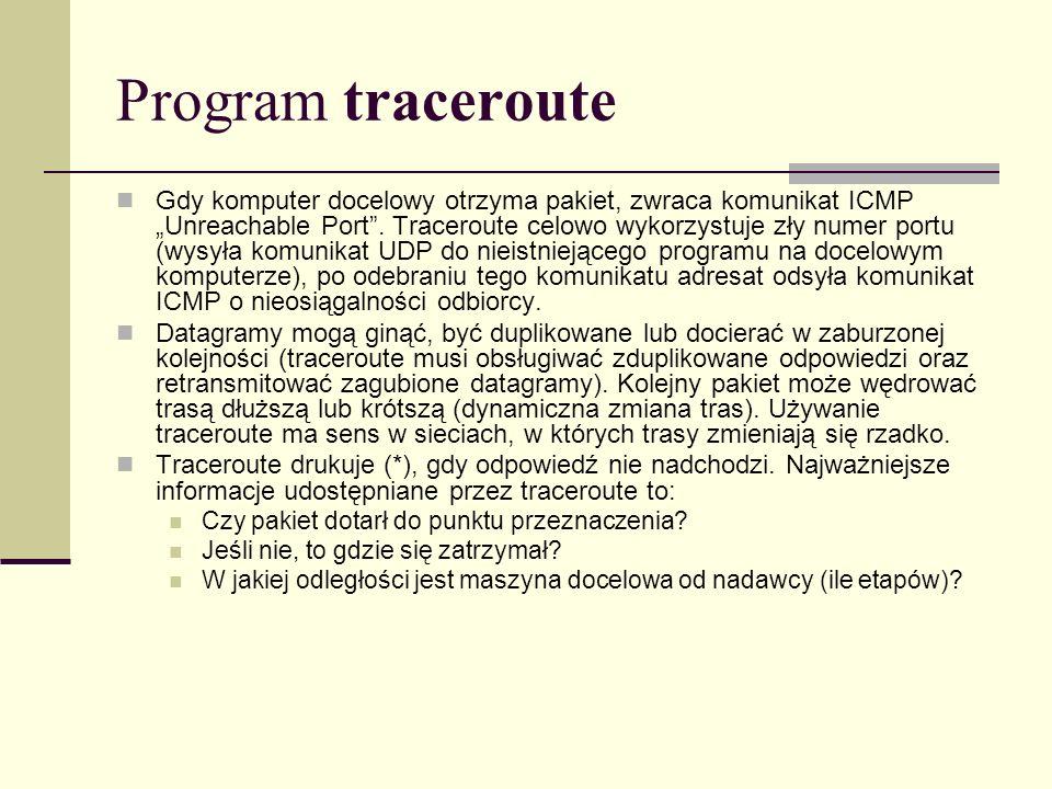 Program traceroute Gdy komputer docelowy otrzyma pakiet, zwraca komunikat ICMP Unreachable Port. Traceroute celowo wykorzystuje zły numer portu (wysył