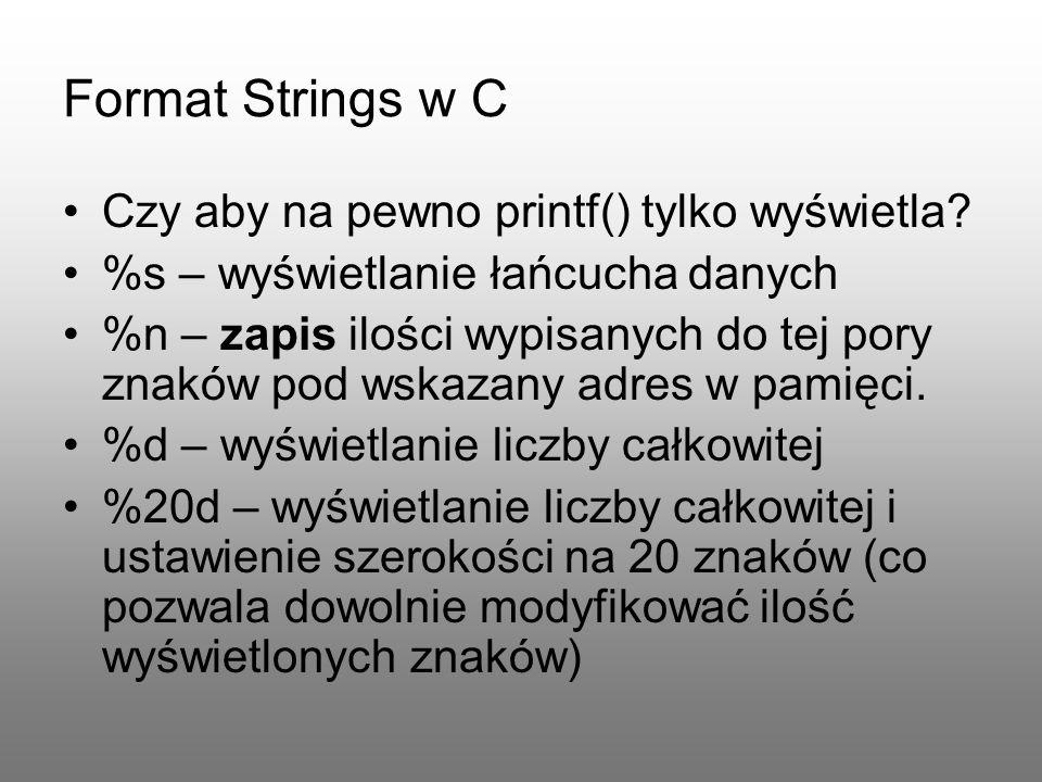 Format Strings w C Czy aby na pewno printf() tylko wyświetla? %s – wyświetlanie łańcucha danych %n – zapis ilości wypisanych do tej pory znaków pod ws