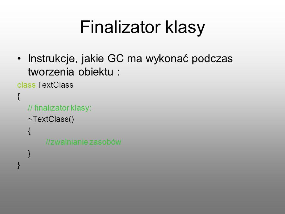 Finalizator klasy Instrukcje, jakie GC ma wykonać podczas tworzenia obiektu : class TextClass { // finalizator klasy: ~TextClass() { //zwalnianie zaso