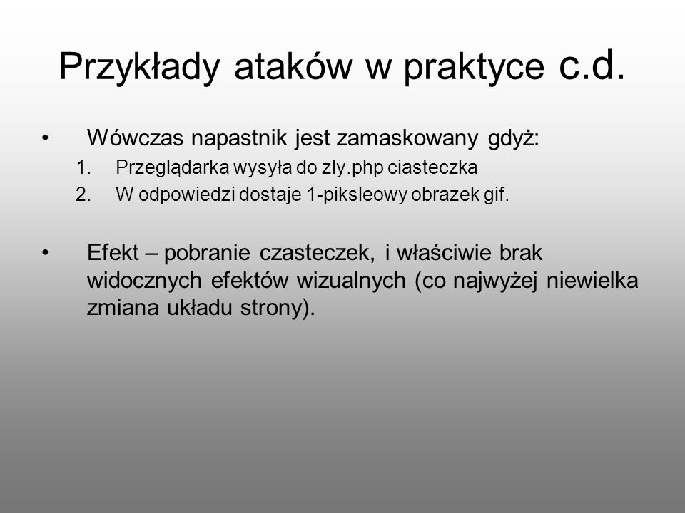 Przykłady ataków w praktyce c.d. Wówczas napastnik jest zamaskowany gdyż: 1.Przeglądarka wysyła do zly.php ciasteczka 2.W odpowiedzi dostaje 1-piksleo