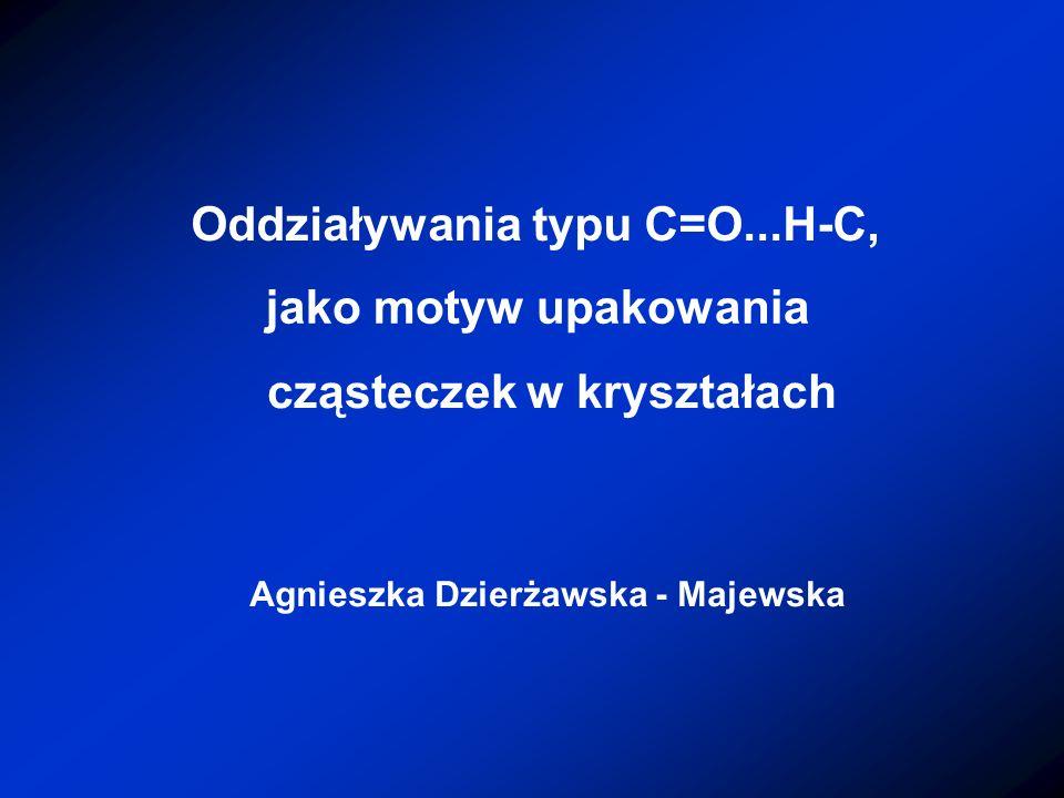 Agnieszka Dzierżawska - Majewska Oddziaływania typu C=O...H-C, jako motyw upakowania cząsteczek w kryształach