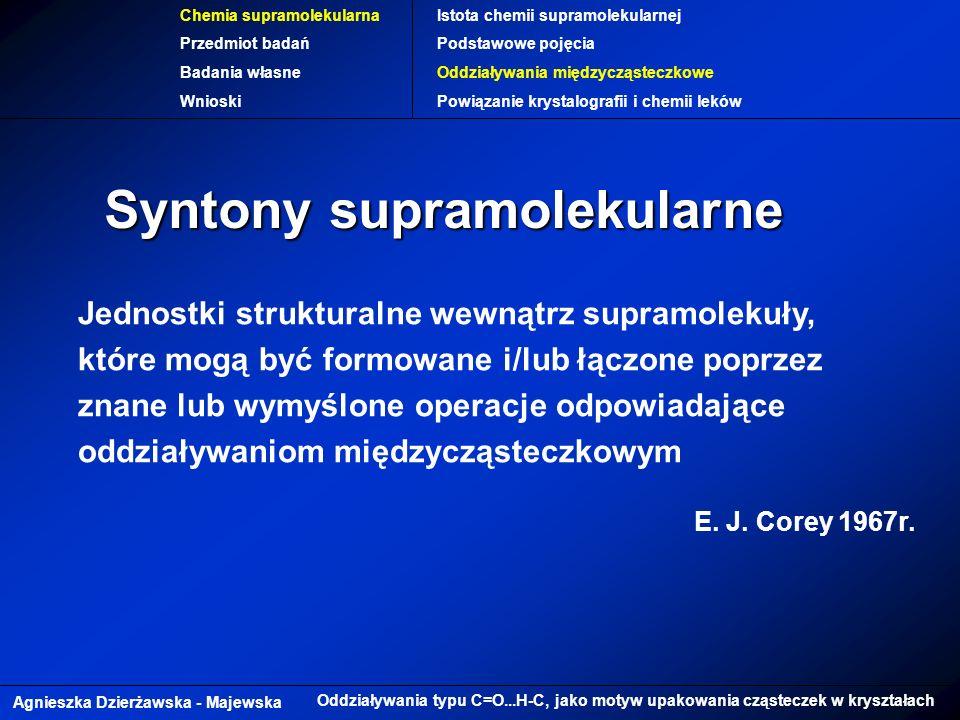 Agnieszka Dzierżawska - Majewska Oddziaływania typu C=O...H-C, jako motyw upakowania cząsteczek w kryształach Chemia supramolekularna Przedmiot badań Badania własne Wnioski Istota chemii supramolekularnej Podstawowe pojęcia Oddziaływania międzycząsteczkowe Powiązanie krystalografii i chemii leków Syntony supramolekularne Jednostki strukturalne wewnątrz supramolekuły, które mogą być formowane i/lub łączone poprzez znane lub wymyślone operacje odpowiadające oddziaływaniom międzycząsteczkowym E.