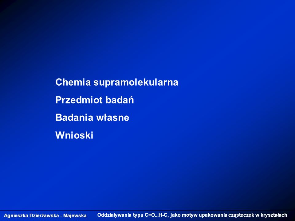 Agnieszka Dzierżawska - Majewska Oddziaływania typu C=O...H-C, jako motyw upakowania cząsteczek w kryształach Chemia supramolekularna Przedmiot badań Badania własne Wnioski