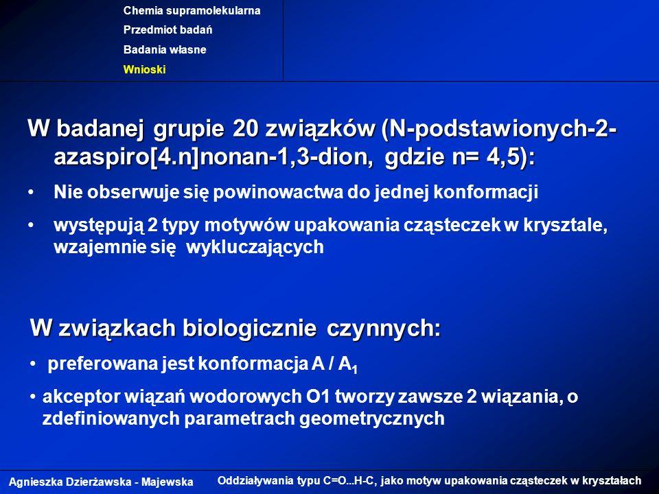Agnieszka Dzierżawska - Majewska Oddziaływania typu C=O...H-C, jako motyw upakowania cząsteczek w kryształach Chemia supramolekularna Przedmiot badań Badania własne Wnioski W badanej grupie 20 związków (N-podstawionych-2- azaspiro[4.n]nonan-1,3-dion, gdzie n= 4,5): Nie obserwuje się powinowactwa do jednej konformacji występują 2 typy motywów upakowania cząsteczek w krysztale, wzajemnie się wykluczających W związkach biologicznie czynnych: preferowana jest konformacja A / A 1 akceptor wiązań wodorowych O1 tworzy zawsze 2 wiązania, o zdefiniowanych parametrach geometrycznych