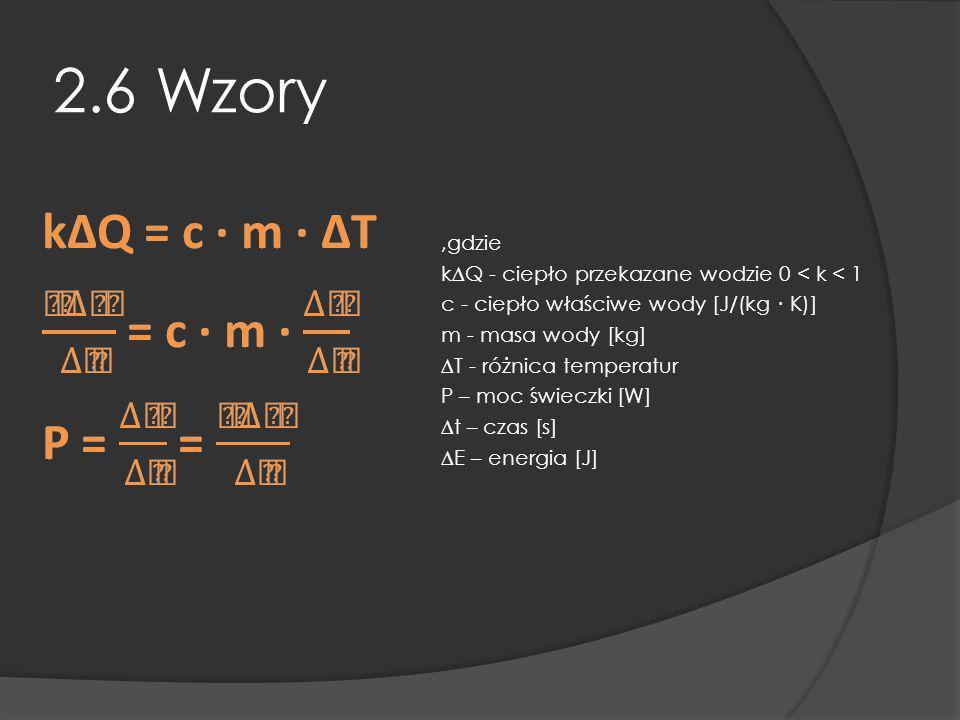 2.6 Wzory,gdzie kQ - ciepło przekazane wodzie 0 < k < 1 c - ciepło właściwe wody [J/(kg K)] m - masa wody [kg] T - różnica temperatur P – moc świeczki