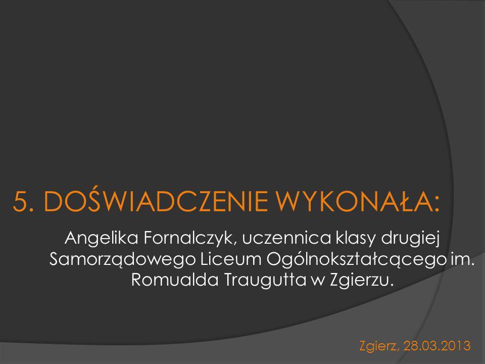 5. DOŚWIADCZENIE WYKONAŁA: Angelika Fornalczyk, uczennica klasy drugiej Samorządowego Liceum Ogólnokształcącego im. Romualda Traugutta w Zgierzu. Zgie