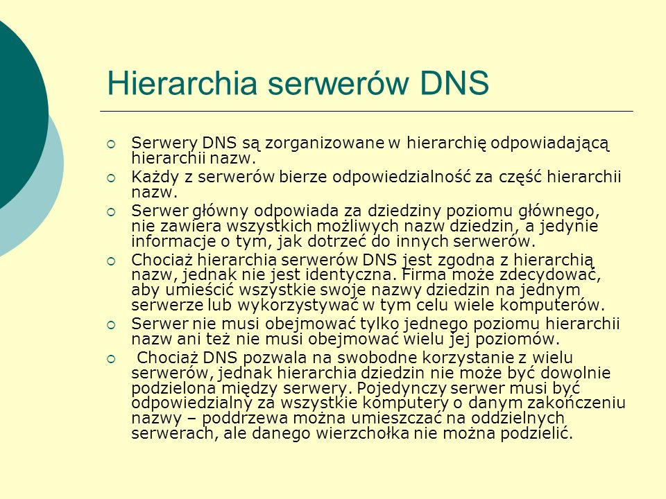 Hierarchia serwerów DNS Serwery DNS są zorganizowane w hierarchię odpowiadającą hierarchii nazw. Każdy z serwerów bierze odpowiedzialność za część hie