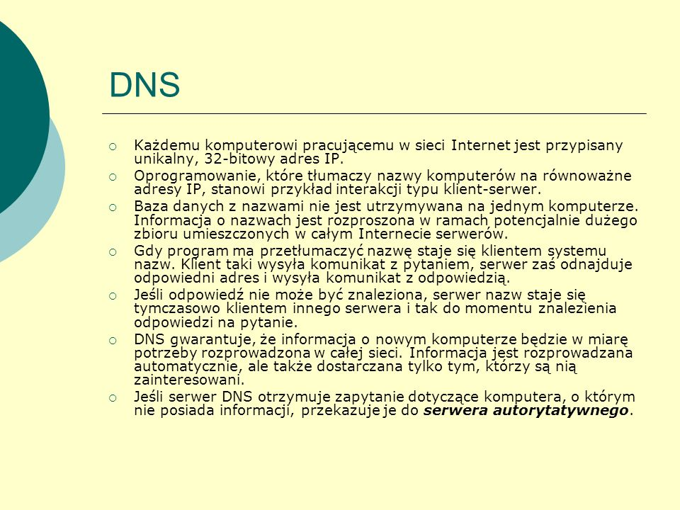 DNS Każdemu komputerowi pracującemu w sieci Internet jest przypisany unikalny, 32-bitowy adres IP. Oprogramowanie, które tłumaczy nazwy komputerów na