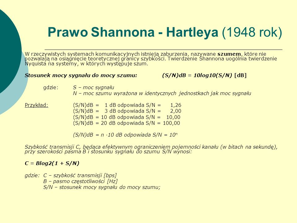 Prawo Shannona - Hartleya (1948 rok) W rzeczywistych systemach komunikacyjnych istnieją zaburzenia, nazywane szumem, które nie pozwalają na osiągnięci