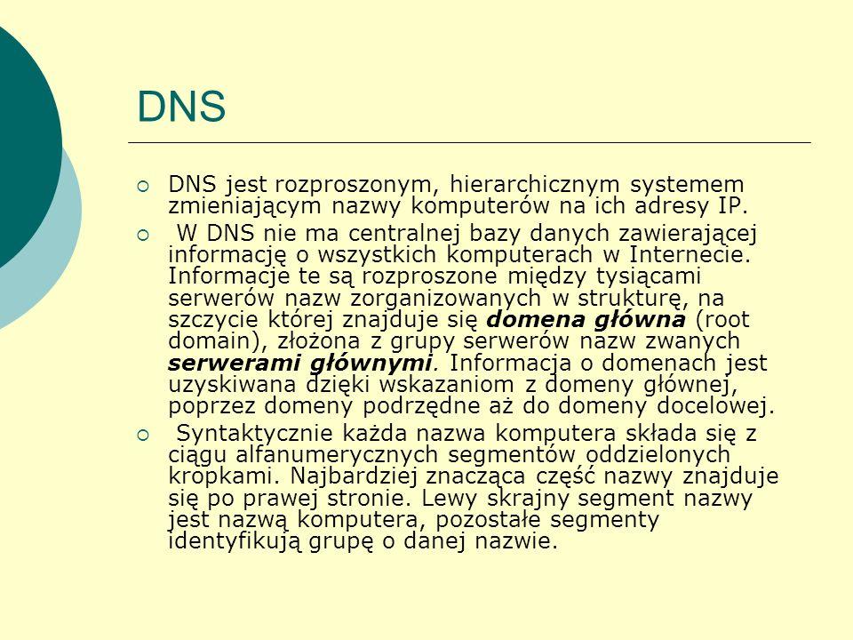 DNS DNS jest rozproszonym, hierarchicznym systemem zmieniającym nazwy komputerów na ich adresy IP. W DNS nie ma centralnej bazy danych zawierającej in