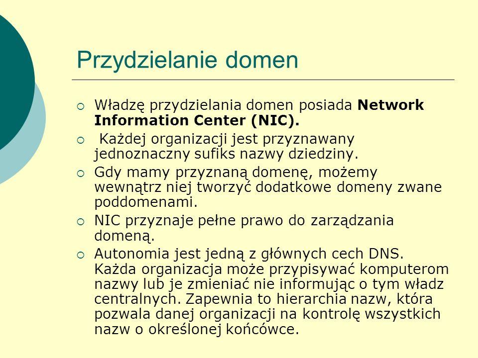 Przydzielanie domen Władzę przydzielania domen posiada Network Information Center (NIC). Każdej organizacji jest przyznawany jednoznaczny sufiks nazwy