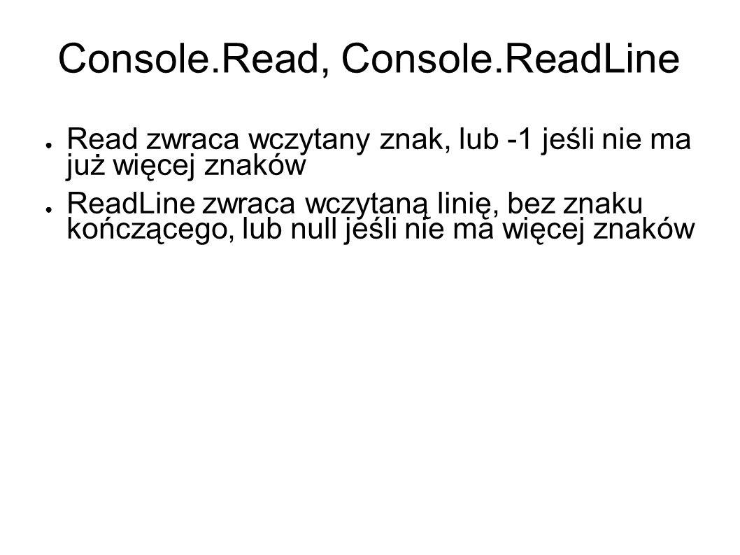 Console.Read, Console.ReadLine Read zwraca wczytany znak, lub -1 jeśli nie ma już więcej znaków ReadLine zwraca wczytaną linię, bez znaku kończącego, lub null jeśli nie ma więcej znaków