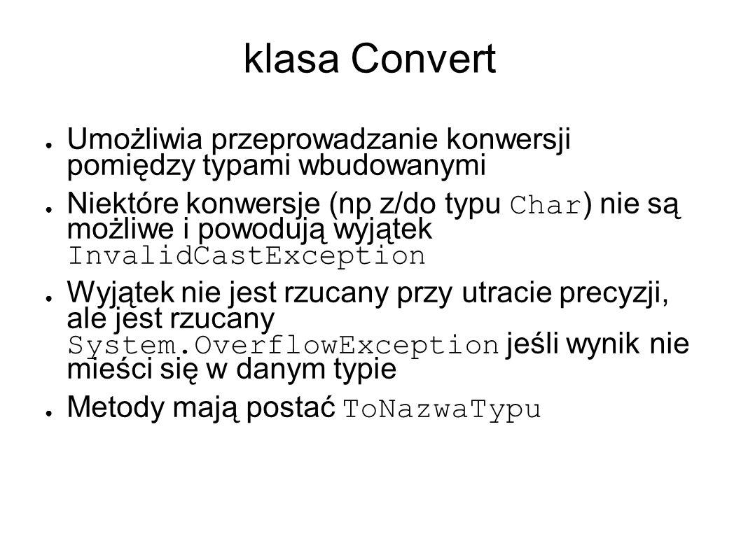 klasa Convert Umożliwia przeprowadzanie konwersji pomiędzy typami wbudowanymi Niektóre konwersje (np z/do typu Char ) nie są możliwe i powodują wyjątek InvalidCastException Wyjątek nie jest rzucany przy utracie precyzji, ale jest rzucany System.OverflowException jeśli wynik nie mieści się w danym typie Metody mają postać ToNazwaTypu