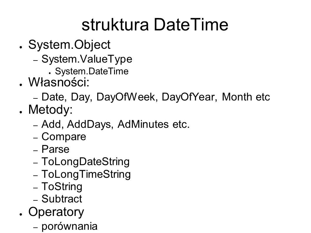 struktura DateTime System.Object – System.ValueType System.DateTime Własności: – Date, Day, DayOfWeek, DayOfYear, Month etc Metody: – Add, AddDays, AdMinutes etc.