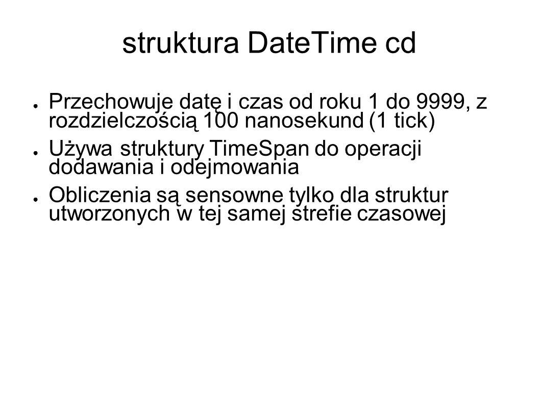 struktura DateTime cd Przechowuje datę i czas od roku 1 do 9999, z rozdzielczością 100 nanosekund (1 tick) Używa struktury TimeSpan do operacji dodawania i odejmowania Obliczenia są sensowne tylko dla struktur utworzonych w tej samej strefie czasowej