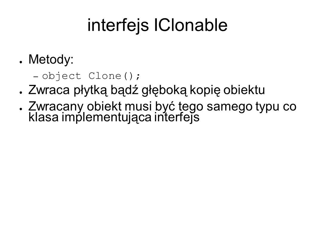 interfejs IClonable Metody: – object Clone(); Zwraca płytką bądź głęboką kopię obiektu Zwracany obiekt musi być tego samego typu co klasa implementująca interfejs