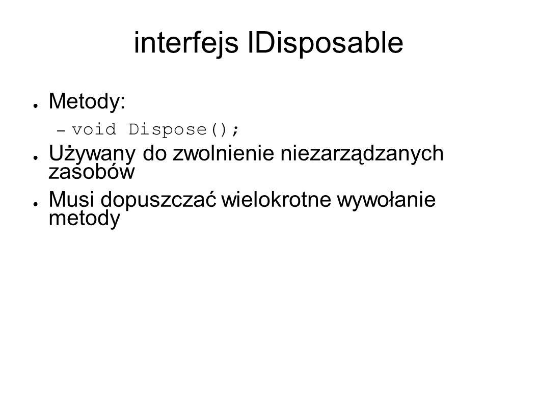 interfejs IDisposable Metody: – void Dispose(); Używany do zwolnienie niezarządzanych zasobów Musi dopuszczać wielokrotne wywołanie metody