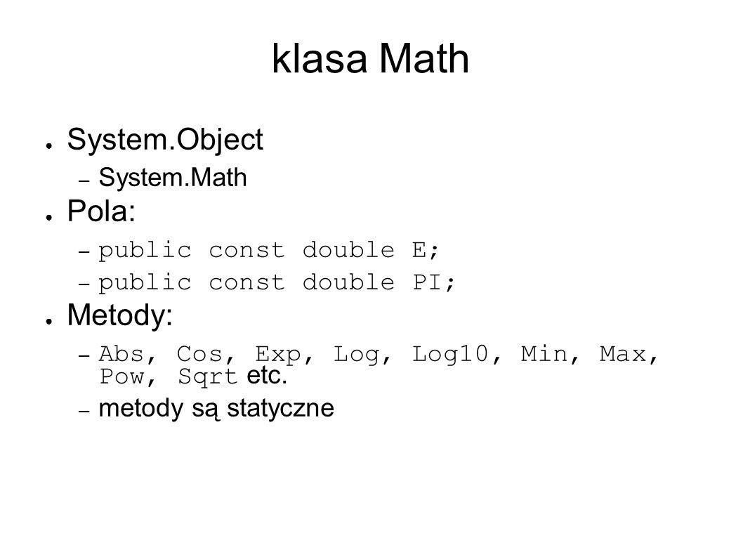 klasa Math System.Object – System.Math Pola: – public const double E; – public const double PI; Metody: – Abs, Cos, Exp, Log, Log10, Min, Max, Pow, Sqrt etc.