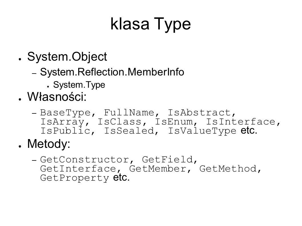 klasa Type System.Object – System.Reflection.MemberInfo System.Type Własności: – BaseType, FullName, IsAbstract, IsArray, IsClass, IsEnum, IsInterface, IsPublic, IsSealed, IsValueType etc.