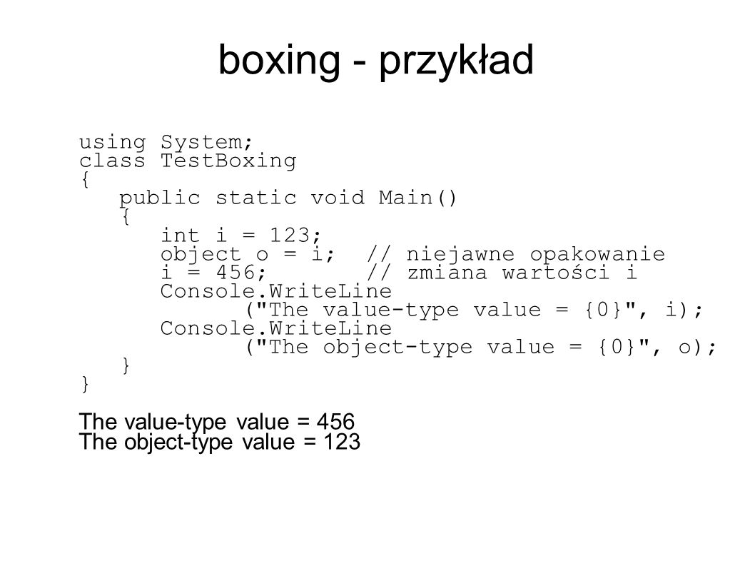 boxing - przykład using System; class TestBoxing { public static void Main() { int i = 123; object o = i; // niejawne opakowanie i = 456; // zmiana wartości i Console.WriteLine ( The value-type value = {0} , i); Console.WriteLine ( The object-type value = {0} , o); } The value-type value = 456 The object-type value = 123