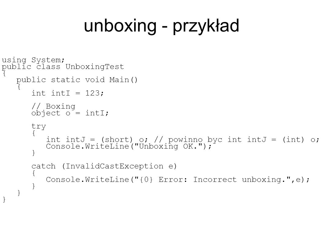 unboxing - przykład using System; public class UnboxingTest { public static void Main() { int intI = 123; // Boxing object o = intI; try { int intJ = (short) o; // powinno byc int intJ = (int) o; Console.WriteLine( Unboxing OK. ); } catch (InvalidCastException e) { Console.WriteLine( {0} Error: Incorrect unboxing. ,e); }