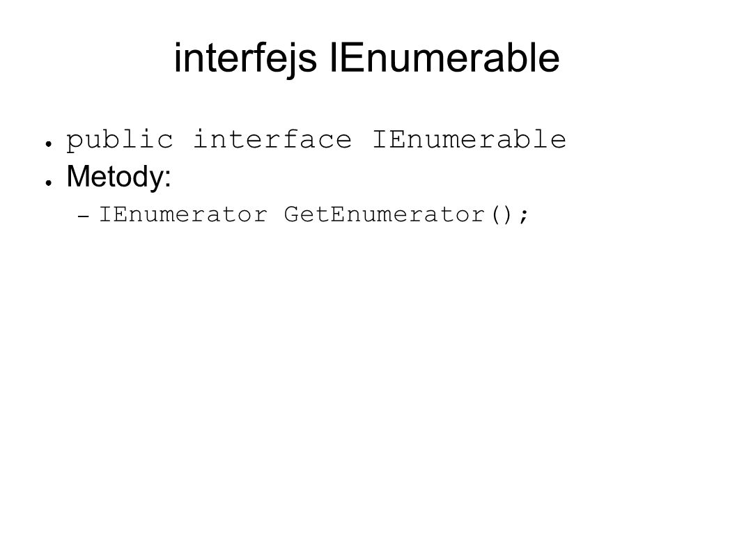 interfejs IEnumerable public interface IEnumerable Metody: – IEnumerator GetEnumerator();