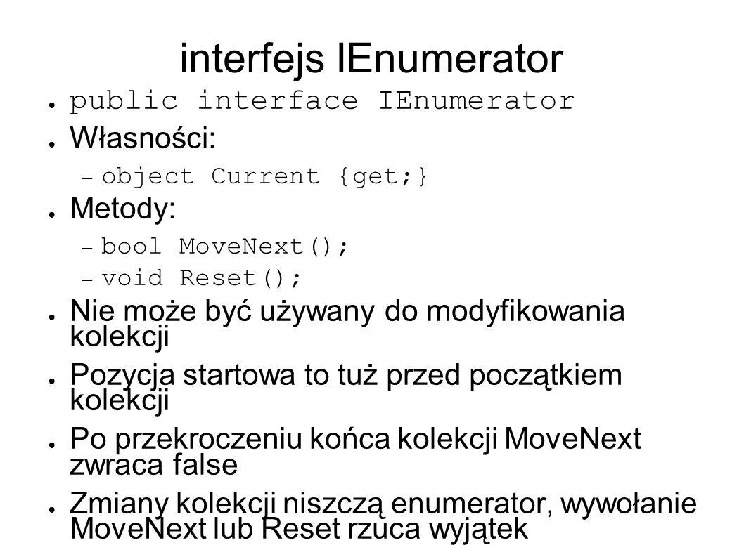 interfejs IEnumerator public interface IEnumerator Własności: – object Current {get;} Metody: – bool MoveNext(); – void Reset(); Nie może być używany do modyfikowania kolekcji Pozycja startowa to tuż przed początkiem kolekcji Po przekroczeniu końca kolekcji MoveNext zwraca false Zmiany kolekcji niszczą enumerator, wywołanie MoveNext lub Reset rzuca wyjątek