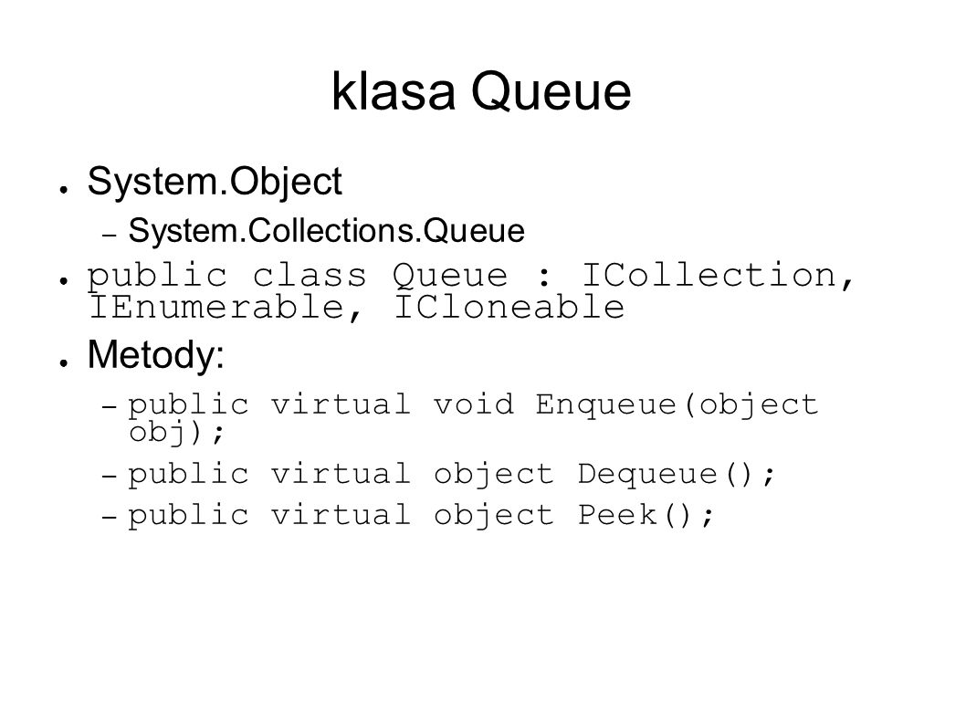 klasa Queue System.Object – System.Collections.Queue public class Queue : ICollection, IEnumerable, ICloneable Metody: – public virtual void Enqueue(object obj); – public virtual object Dequeue(); – public virtual object Peek();