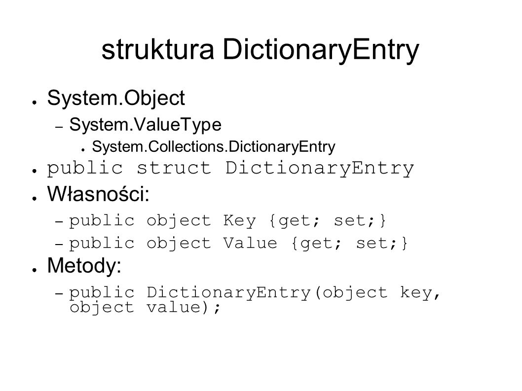 struktura DictionaryEntry System.Object – System.ValueType System.Collections.DictionaryEntry public struct DictionaryEntry Własności: – public object Key {get; set;} – public object Value {get; set;} Metody: – public DictionaryEntry(object key, object value);
