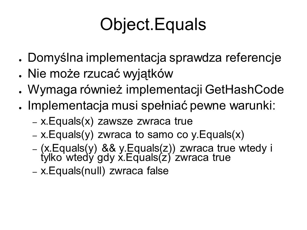 Object.Equals Domyślna implementacja sprawdza referencje Nie może rzucać wyjątków Wymaga również implementacji GetHashCode Implementacja musi spełniać pewne warunki: – x.Equals(x) zawsze zwraca true – x.Equals(y) zwraca to samo co y.Equals(x) – (x.Equals(y) && y.Equals(z)) zwraca true wtedy i tylko wtedy gdy x.Equals(z) zwraca true – x.Equals(null) zwraca false