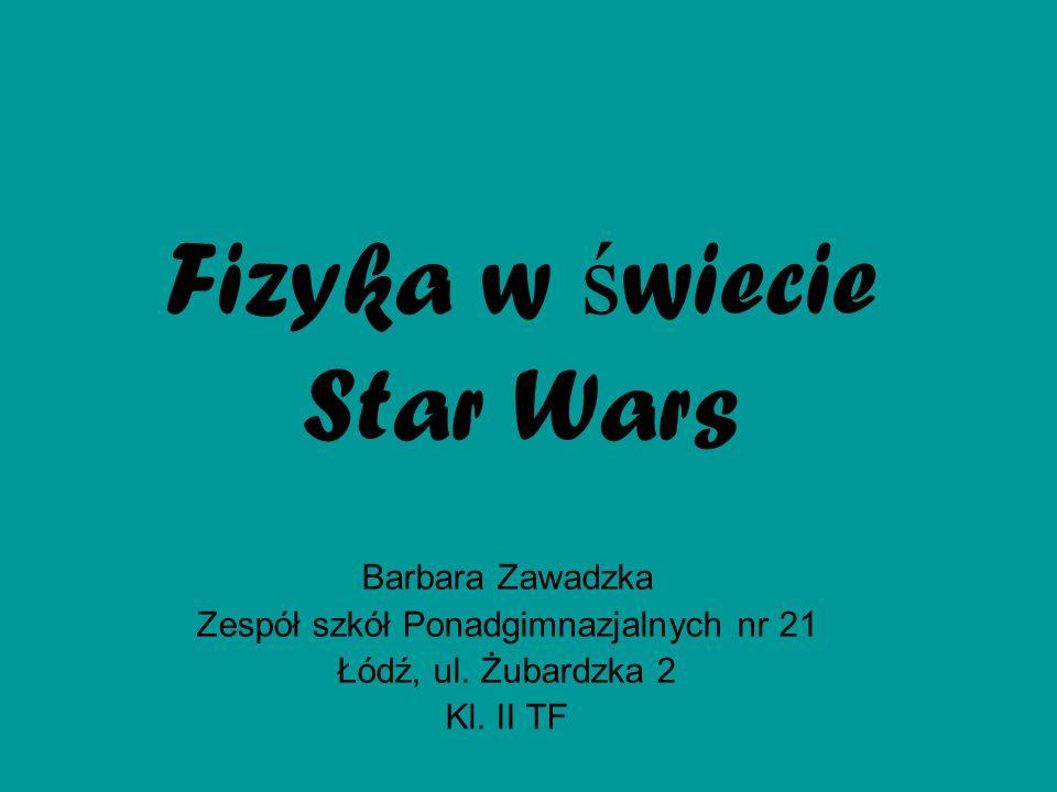 Fizyka w ś wiecie Star Wars Barbara Zawadzka Zespół szkół Ponadgimnazjalnych nr 21 Łódź, ul. Żubardzka 2 Kl. II TF