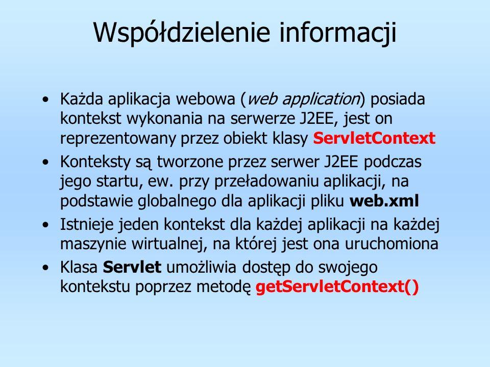 Współdzielenie informacji Każda aplikacja webowa (web application) posiada kontekst wykonania na serwerze J2EE, jest on reprezentowany przez obiekt kl