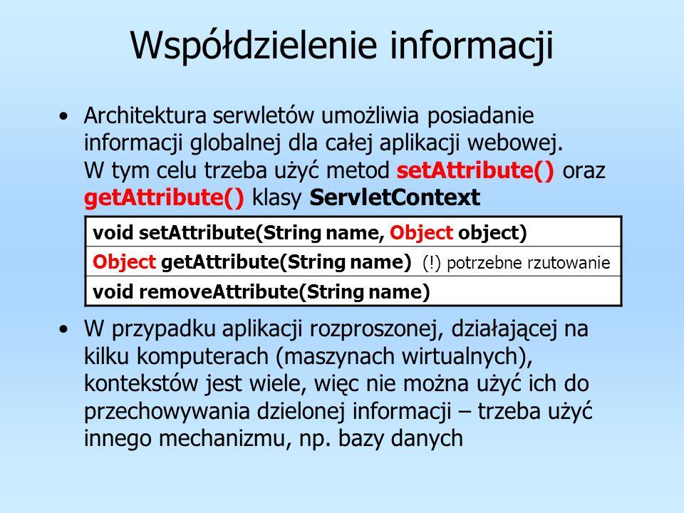 Współdzielenie informacji Architektura serwletów umożliwia posiadanie informacji globalnej dla całej aplikacji webowej. W tym celu trzeba użyć metod s