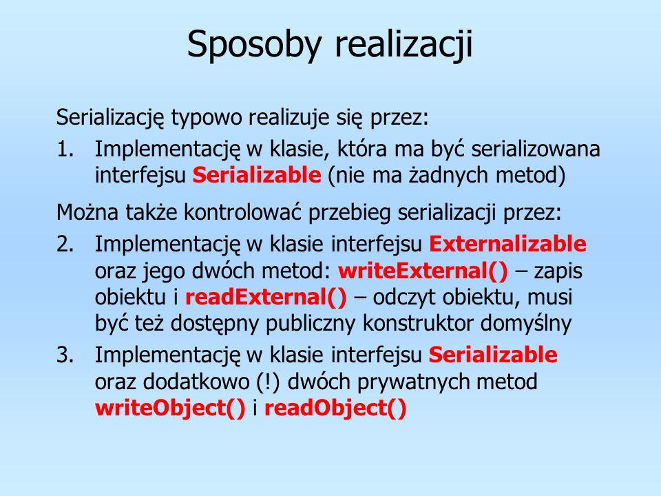 Sposoby realizacji Serializację typowo realizuje się przez: 1.Implementację w klasie, która ma być serializowana interfejsu Serializable (nie ma żadny