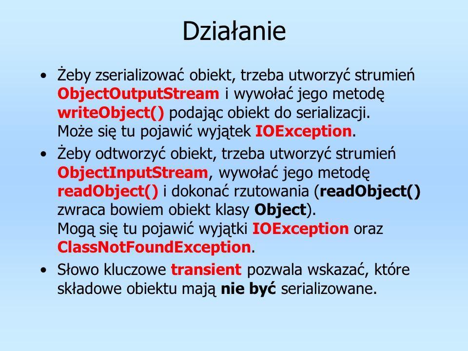 Działanie Żeby zserializować obiekt, trzeba utworzyć strumień ObjectOutputStream i wywołać jego metodę writeObject() podając obiekt do serializacji. M