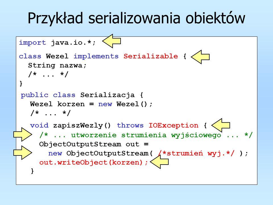 Przykład serializowania obiektów import java.io.*; class Wezel implements Serializable { String nazwa; /*... */ } public class Serializacja { Wezel ko