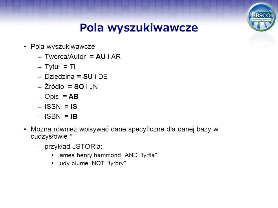 Pola wyszukiwawcze –Twórca/Autor = AU i AR –Tytuł = TI –Dziedzina = SU i DE –Źródło = SO i JN –Opis = AB –ISSN = IS –ISBN = IB Można również wpisywać