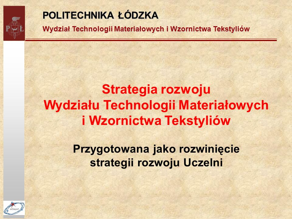 POLITECHNIKA ŁÓDZKA Wydział Technologii Materiałowych i Wzornictwa Tekstyliów Strategia rozwoju Wydziału Technologii Materiałowych i Wzornictwa Tekstyliów Przygotowana jako rozwinięcie strategii rozwoju Uczelni
